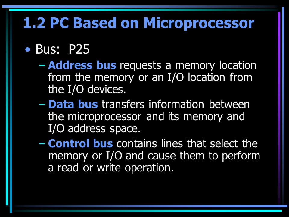 1.2 PC Based on Microprocessor Bus: P25 –Address bus requests a memory location from the memory or an I/O location from the I/O devices. –Data bus tra