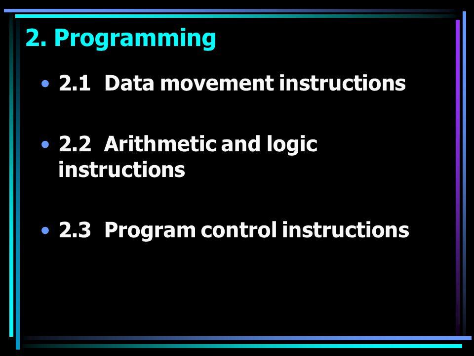 2. Programming 2.1 Data movement instructions 2.2 Arithmetic and logic instructions 2.3 Program control instructions