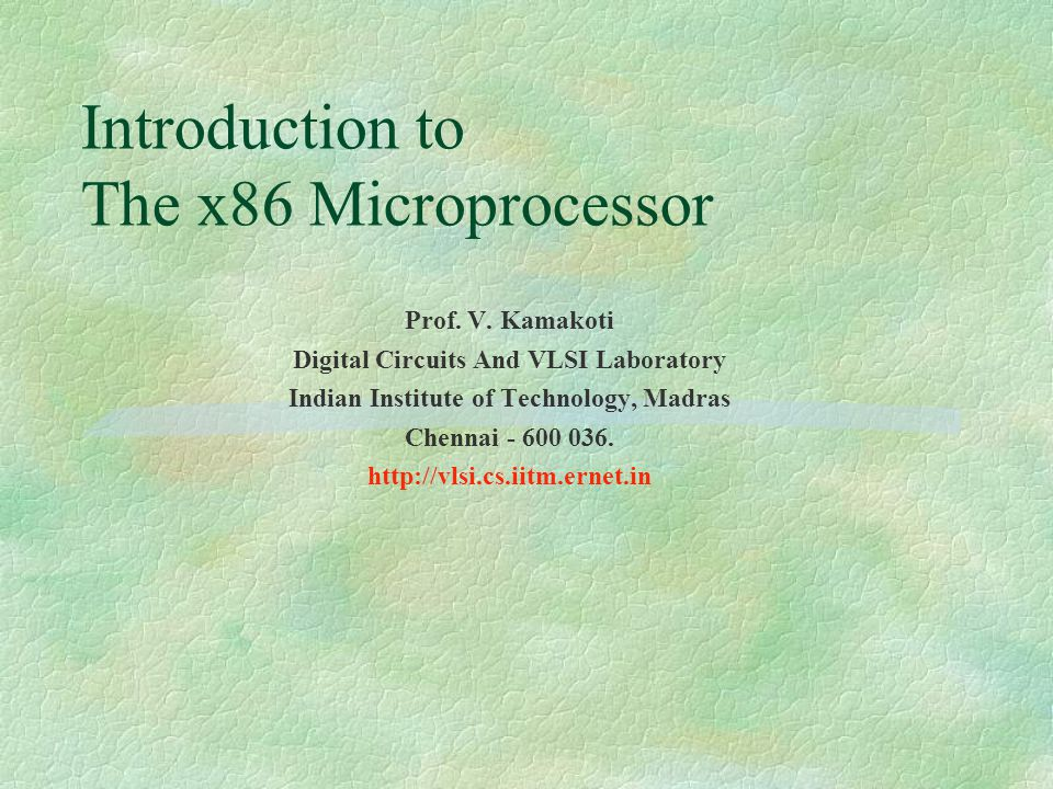 Introduction to The x86 Microprocessor Prof. V. Kamakoti Digital Circuits And VLSI Laboratory Indian Institute of Technology, Madras Chennai - 600 036
