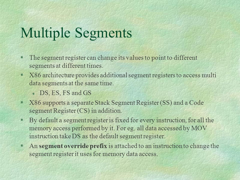 Multiple Segments  The segment register can change its values to point to different segments at different times.  X86 architecture provides addition