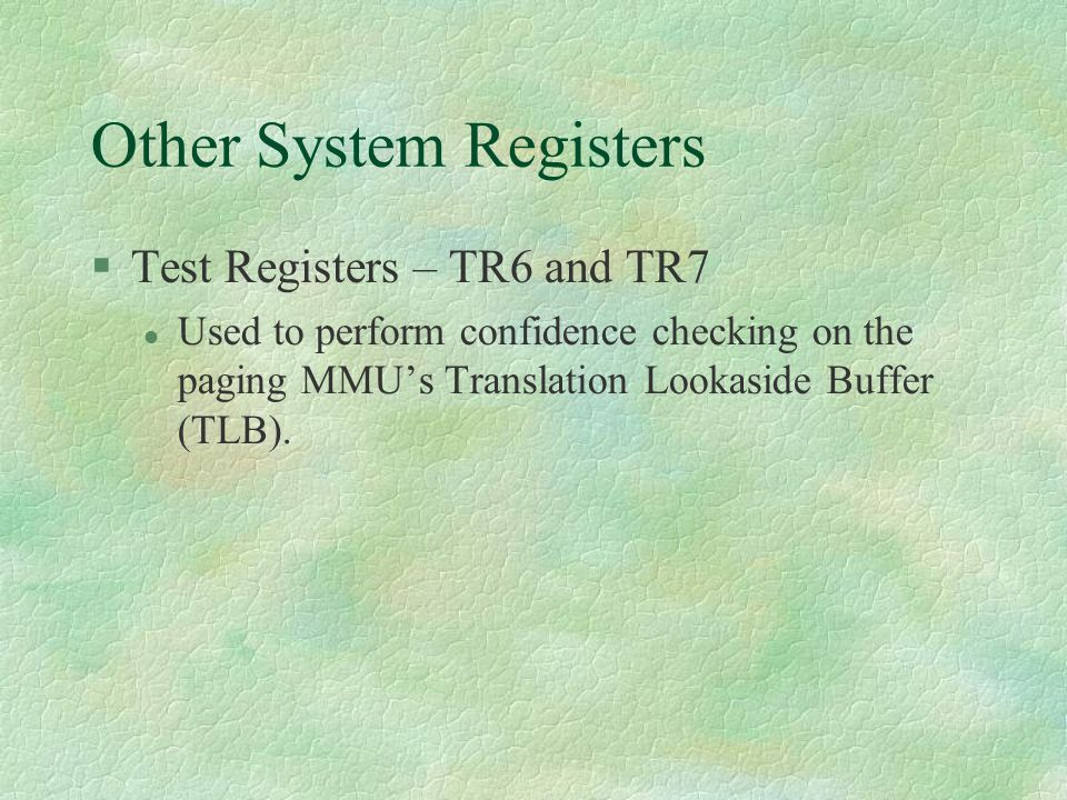 Other System Registers  Test Registers – TR6 and TR7 Used to perform confidence checking on the paging MMU's Translation Lookaside Buffer (TLB).
