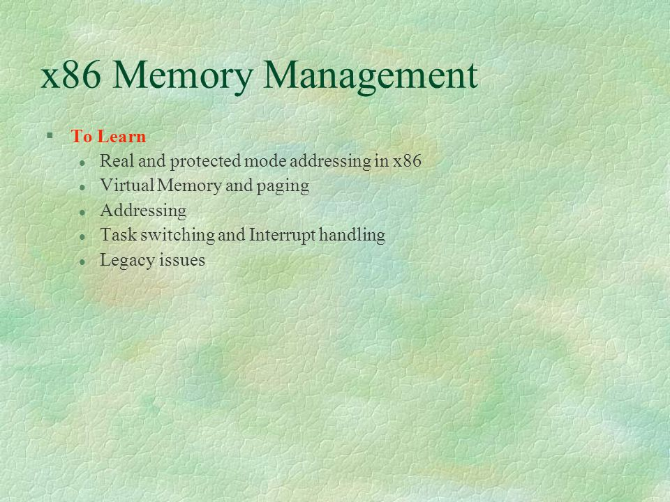 x86 Memory Management  To Learn Real and protected mode addressing in x86 Virtual Memory and paging Addressing Task switching and Interrupt handling