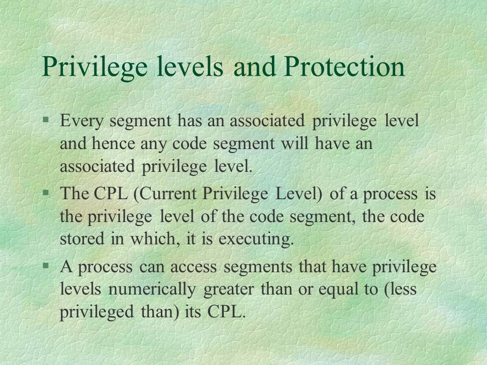 Privilege levels and Protection  Every segment has an associated privilege level and hence any code segment will have an associated privilege level.