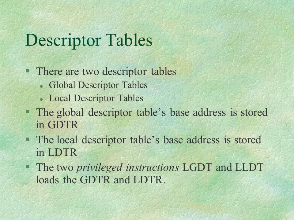 Descriptor Tables  There are two descriptor tables Global Descriptor Tables Local Descriptor Tables  The global descriptor table's base address is s