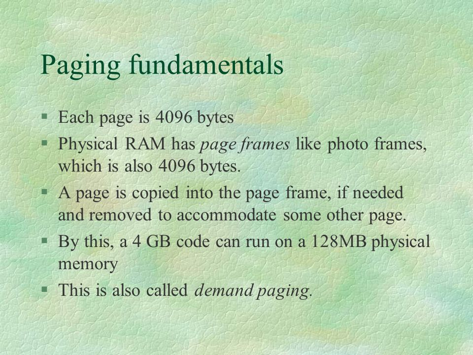 Paging fundamentals  Each page is 4096 bytes  Physical RAM has page frames like photo frames, which is also 4096 bytes.  A page is copied into the