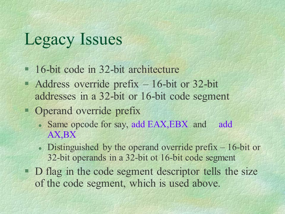 Legacy Issues  16-bit code in 32-bit architecture  Address override prefix – 16-bit or 32-bit addresses in a 32-bit or 16-bit code segment  Operand