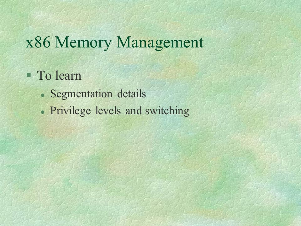 x86 Memory Management  To learn Segmentation details Privilege levels and switching