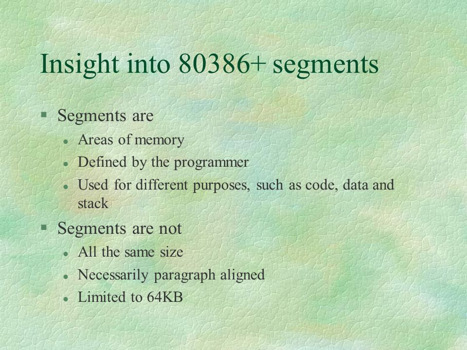Insight into 80386+ segments  Segments are Areas of memory Defined by the programmer Used for different purposes, such as code, data and stack  Segm