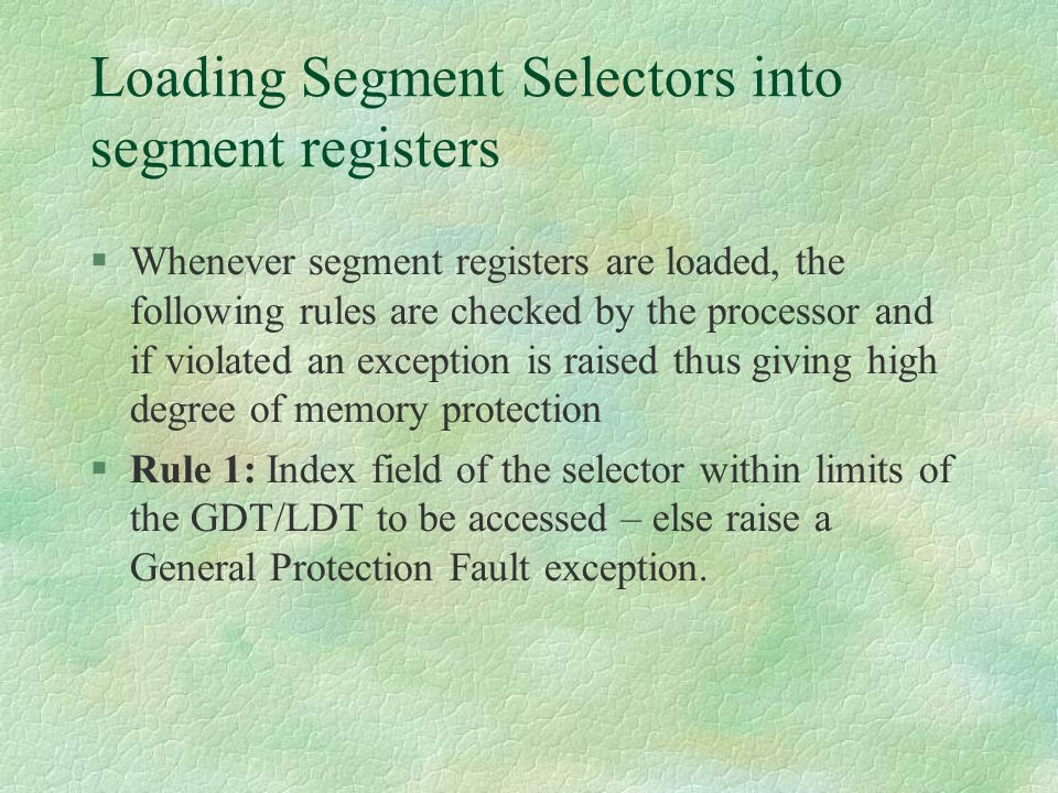 Loading Segment Selectors into segment registers  Whenever segment registers are loaded, the following rules are checked by the processor and if viol