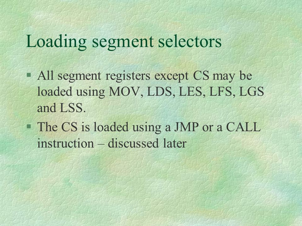 Loading segment selectors  All segment registers except CS may be loaded using MOV, LDS, LES, LFS, LGS and LSS.  The CS is loaded using a JMP or a C