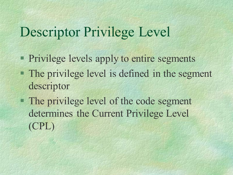 Descriptor Privilege Level  Privilege levels apply to entire segments  The privilege level is defined in the segment descriptor  The privilege leve