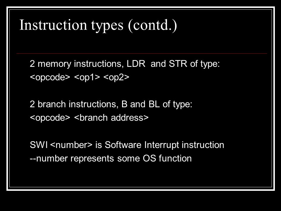 Instruction types (contd.) 2 memory instructions, LDR and STR of type: 2 branch instructions, B and BL of type: SWI is Software Interrupt instruction