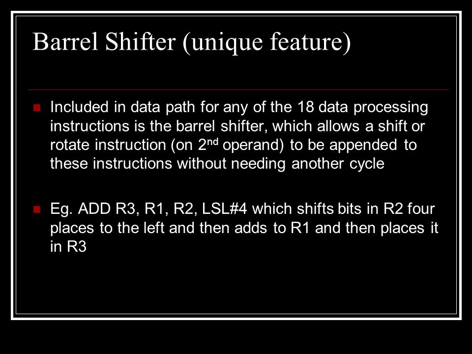 Barrel Shifter (unique feature) Included in data path for any of the 18 data processing instructions is the barrel shifter, which allows a shift or ro