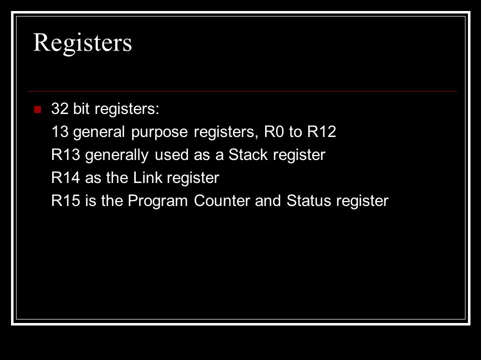Registers 32 bit registers: 13 general purpose registers, R0 to R12 R13 generally used as a Stack register R14 as the Link register R15 is the Program