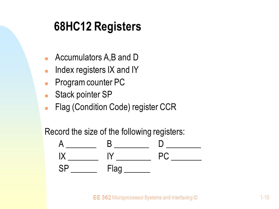 EE 362 Microprocessor Systems and Interfacing © 1-10 68HC12 Registers Accumulators A,B and D Index registers IX and IY Program counter PC Stack pointer SP Flag (Condition Code) register CCR Record the size of the following registers: A _______ B ________ D ________ IX _______ IY ________ PC _______ SP ______ Flag ______