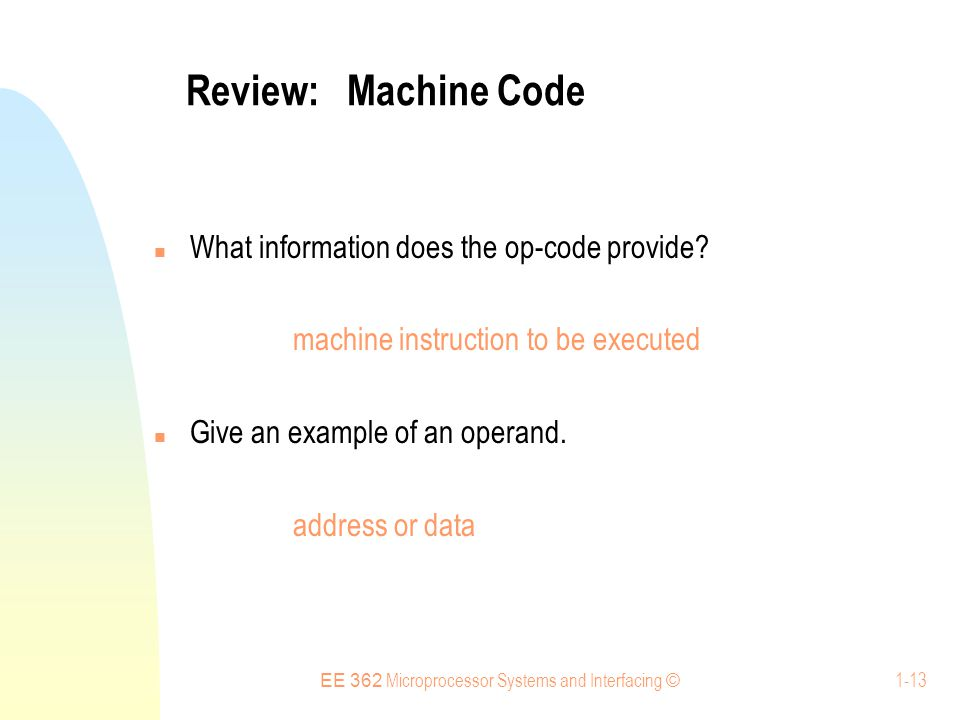 EE 362 Microprocessor Systems and Interfacing © 1-13 Review: Machine Code What information does the op-code provide.