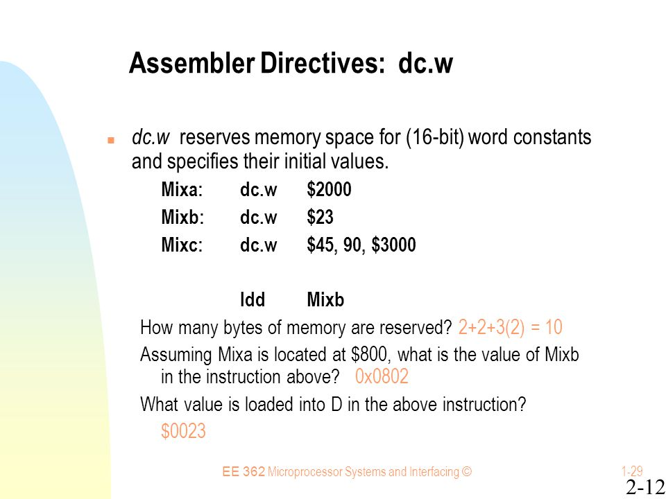 EE 362 Microprocessor Systems and Interfacing © 1-29 Assembler Directives: dc.w dc.w reserves memory space for (16-bit) word constants and specifies their initial values.