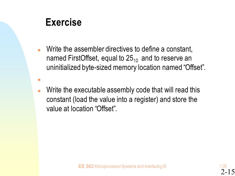 EE 362 Microprocessor Systems and Interfacing © 1-30 Exercise Write the assembler directives to define a constant, named FirstOffset, equal to 25 10 and to reserve an uninitialized byte-sized memory location named Offset .