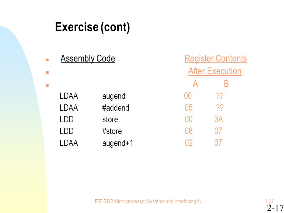 EE 362 Microprocessor Systems and Interfacing © 1-37 Exercise (cont) Assembly Code Register Contents After Execution A B LDAAaugend 06 .