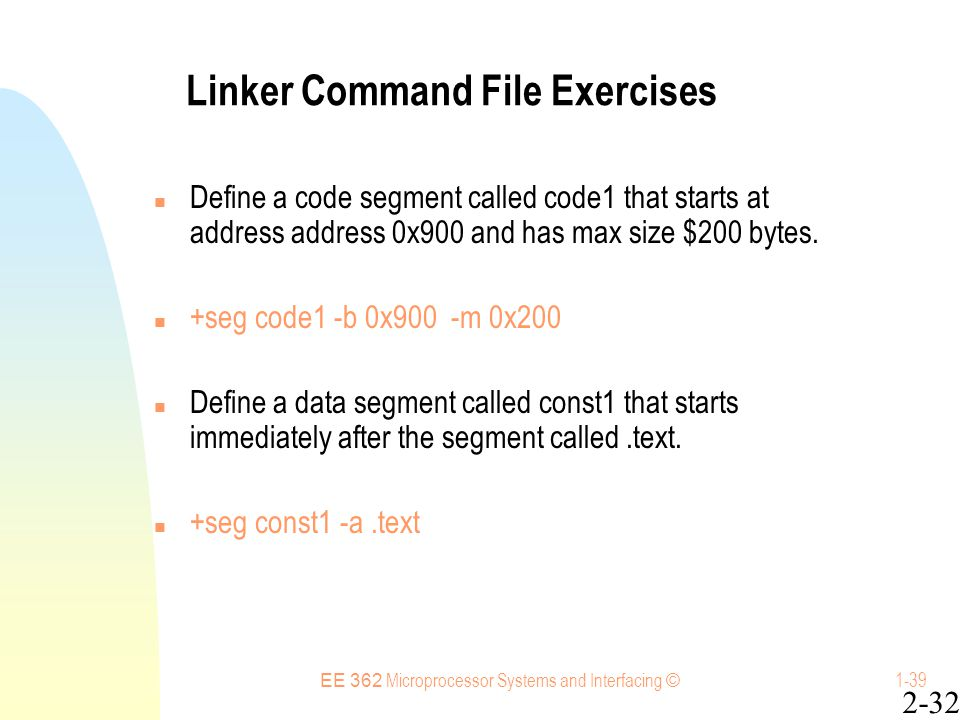 EE 362 Microprocessor Systems and Interfacing © 1-39 Linker Command File Exercises Define a code segment called code1 that starts at address address 0x900 and has max size $200 bytes.