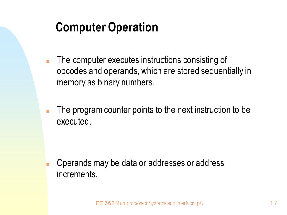 EE 362 Microprocessor Systems and Interfacing © 1-7 Computer Operation The computer executes instructions consisting of opcodes and operands, which are stored sequentially in memory as binary numbers.
