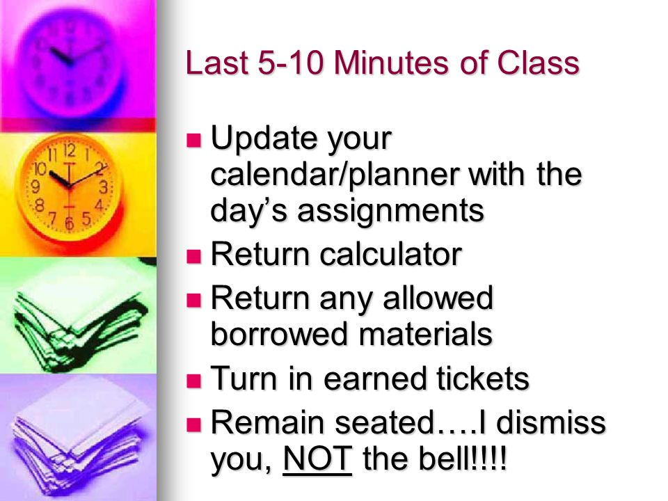 Last 5-10 Minutes of Class Update your calendar/planner with the day's assignments Update your calendar/planner with the day's assignments Return calculator Return calculator Return any allowed borrowed materials Return any allowed borrowed materials Turn in earned tickets Turn in earned tickets Remain seated….I dismiss you, NOT the bell!!!.