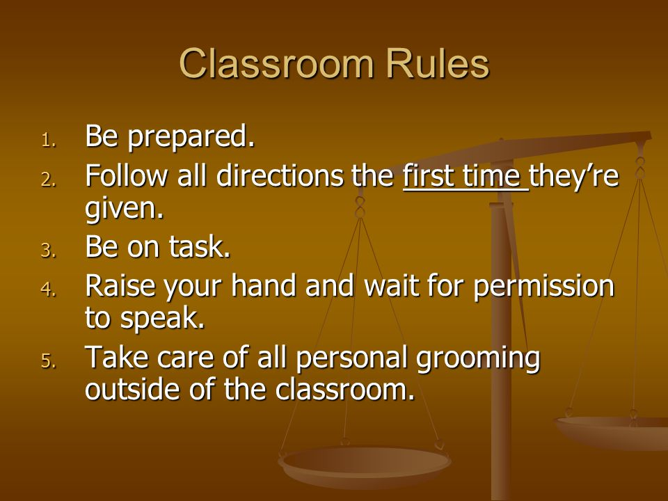Classroom Rules 1. Be prepared. 2. Follow all directions the first time they're given.