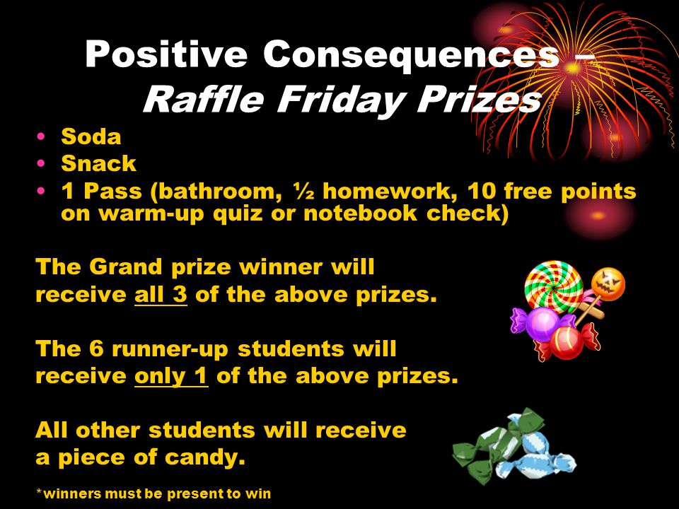Positive Consequences – Raffle Friday Prizes Soda Snack 1 Pass (bathroom, ½ homework, 10 free points on warm-up quiz or notebook check) The Grand prize winner will receive all 3 of the above prizes.