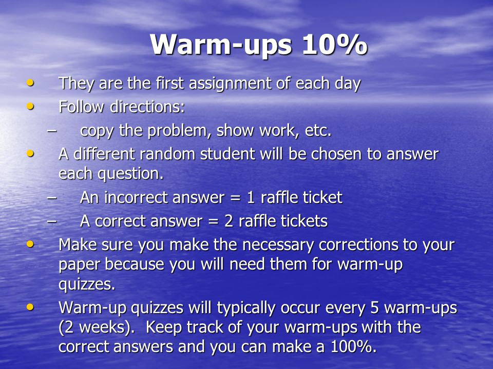 Warm-ups 10% They are the first assignment of each day They are the first assignment of each day Follow directions: Follow directions: –copy the problem, show work, etc.