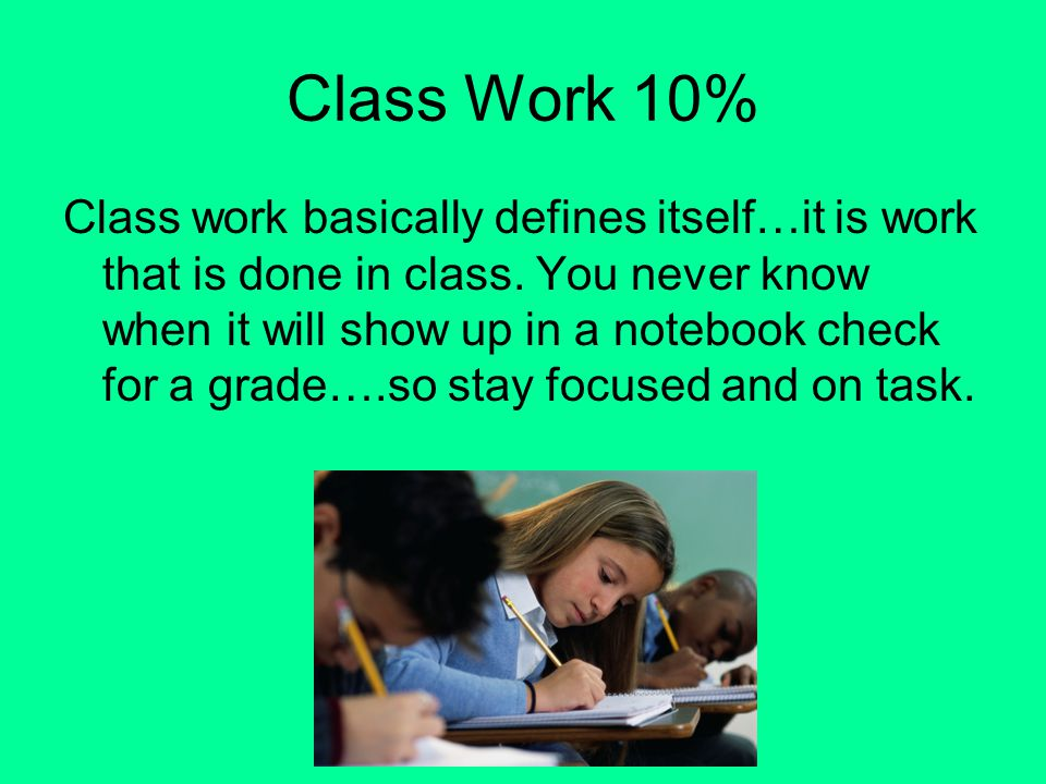 Class Work 10% Class work basically defines itself…it is work that is done in class.