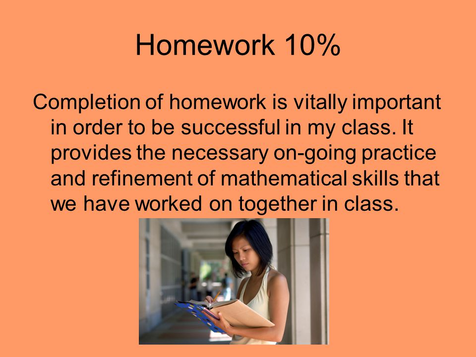 Homework 10% Completion of homework is vitally important in order to be successful in my class.