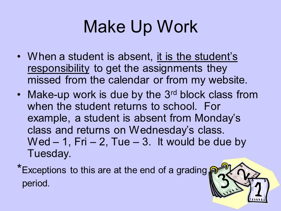Make Up Work When a student is absent, it is the student's responsibility to get the assignments they missed from the calendar or from my website.