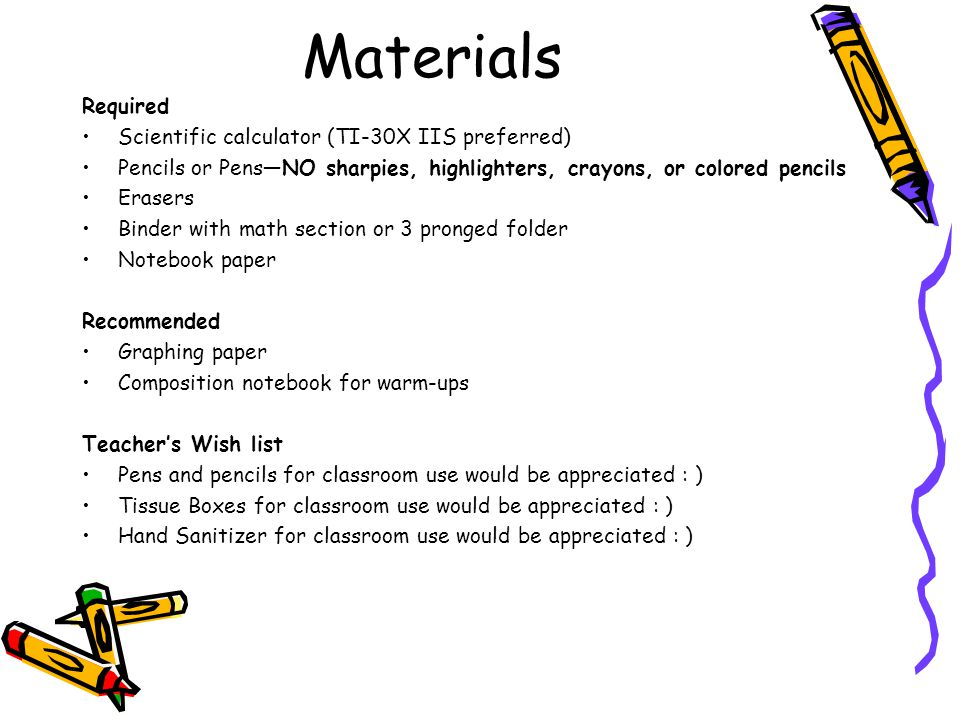 Materials Required Scientific calculator (TI-30X IIS preferred) Pencils or Pens—NO sharpies, highlighters, crayons, or colored pencils Erasers Binder with math section or 3 pronged folder Notebook paper Recommended Graphing paper Composition notebook for warm-ups Teacher's Wish list Pens and pencils for classroom use would be appreciated : ) Tissue Boxes for classroom use would be appreciated : ) Hand Sanitizer for classroom use would be appreciated : )