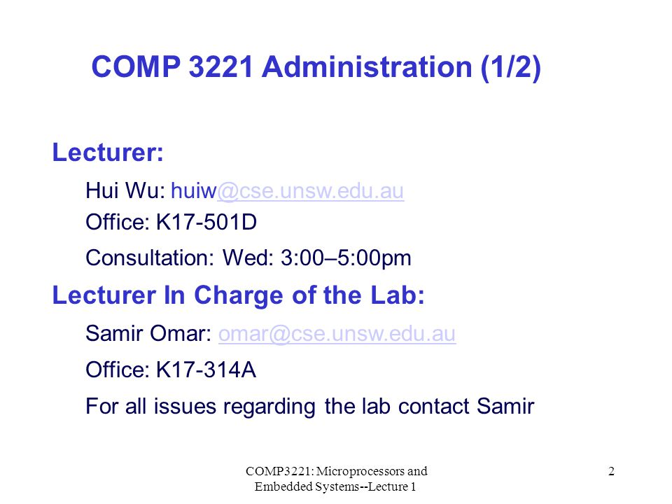 COMP3221: Microprocessors and Embedded Systems--Lecture 1 3 Course Homepage: http://www.cse.unsw.edu.au/~cs3221 Course homepage contains: All Lecture slides presented in the class.