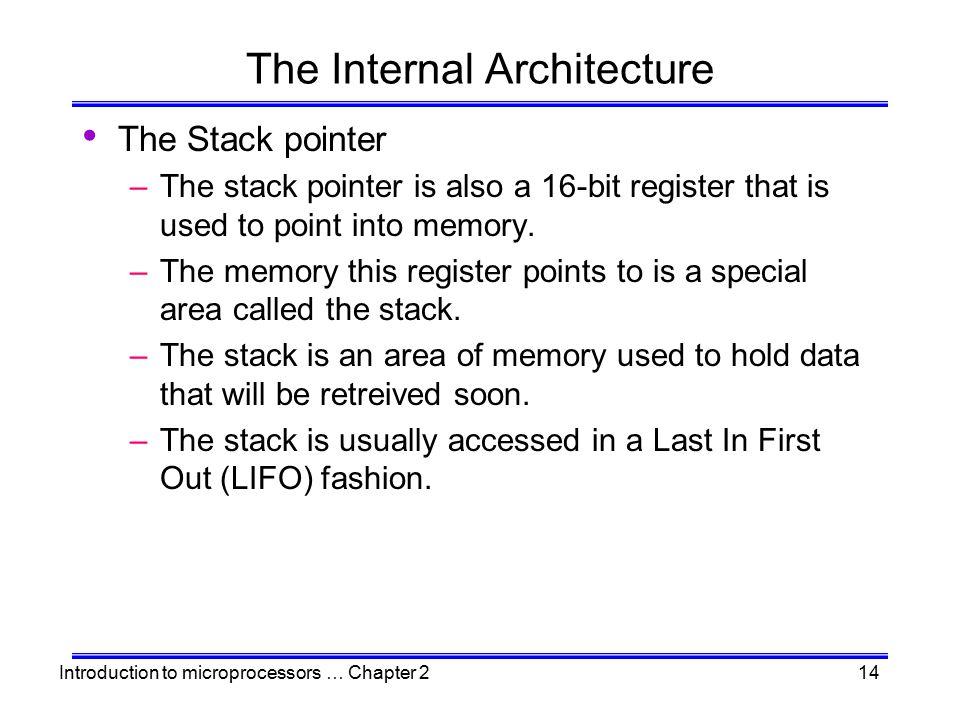 Introduction to microprocessors … Chapter 214 The Internal Architecture The Stack pointer –The stack pointer is also a 16-bit register that is used to