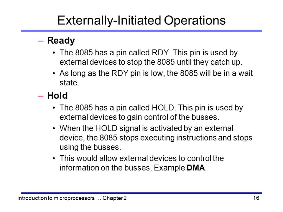 Introduction to microprocessors … Chapter 216 Externally-Initiated Operations –Ready The 8085 has a pin called RDY. This pin is used by external devic