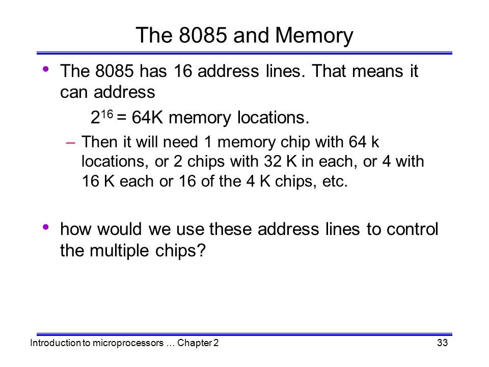 Introduction to microprocessors … Chapter 233 The 8085 and Memory The 8085 has 16 address lines. That means it can address 2 16 = 64K memory locations