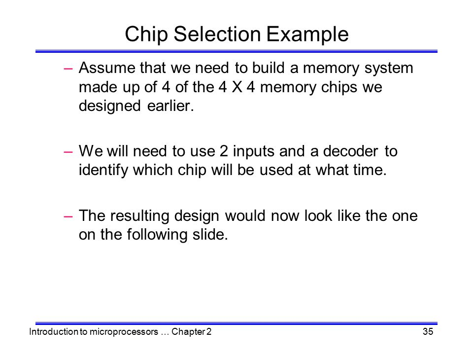 Introduction to microprocessors … Chapter 235 Chip Selection Example –Assume that we need to build a memory system made up of 4 of the 4 X 4 memory ch