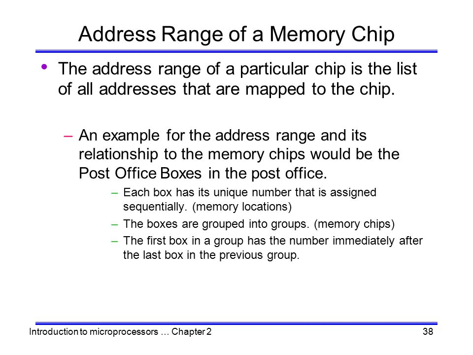 Introduction to microprocessors … Chapter 238 Address Range of a Memory Chip The address range of a particular chip is the list of all addresses that