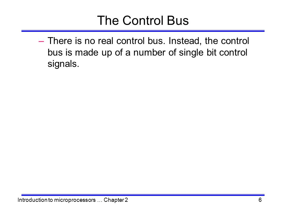 Introduction to microprocessors … Chapter 26 The Control Bus –There is no real control bus. Instead, the control bus is made up of a number of single