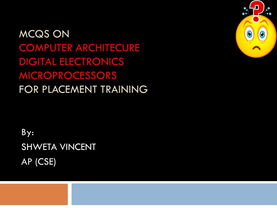 MCQS ON COMPUTER ARCHITECURE DIGITAL ELECTRONICS MICROPROCESSORS FOR PLACEMENT TRAINING By: SHWETA VINCENT AP (CSE)