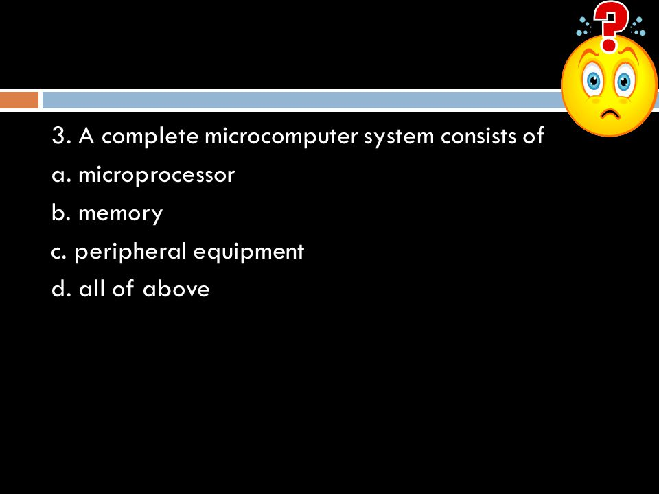 3. A complete microcomputer system consists of a. microprocessor b. memory c. peripheral equipment d. all of above