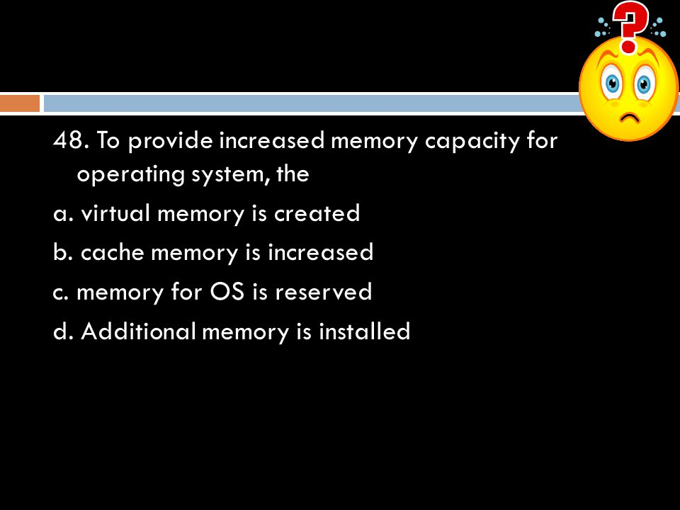 48.To provide increased memory capacity for operating system, the a.