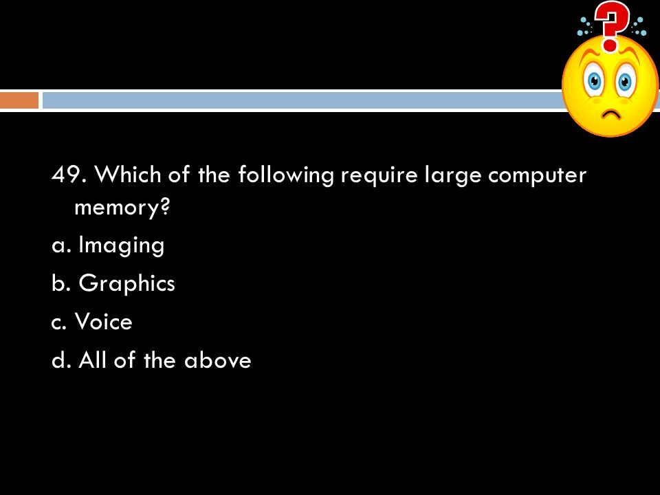 49. Which of the following require large computer memory? a. Imaging b. Graphics c. Voice d. All of the above