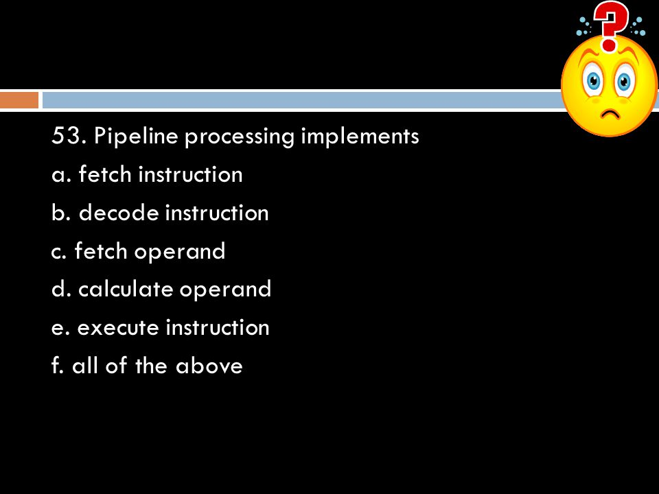 53. Pipeline processing implements a. fetch instruction b. decode instruction c. fetch operand d. calculate operand e. execute instruction f. all of t