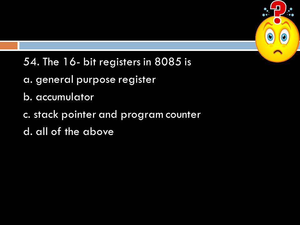 54.The 16- bit registers in 8085 is a. general purpose register b.