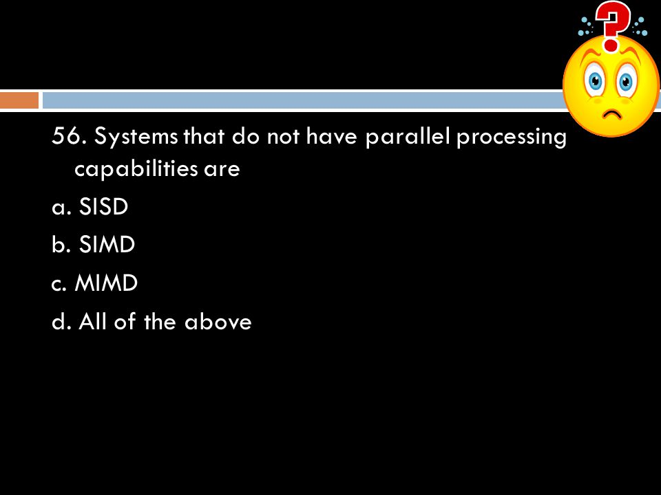 56.Systems that do not have parallel processing capabilities are a.