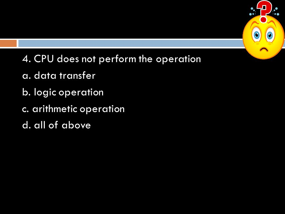 4. CPU does not perform the operation a. data transfer b. logic operation c. arithmetic operation d. all of above