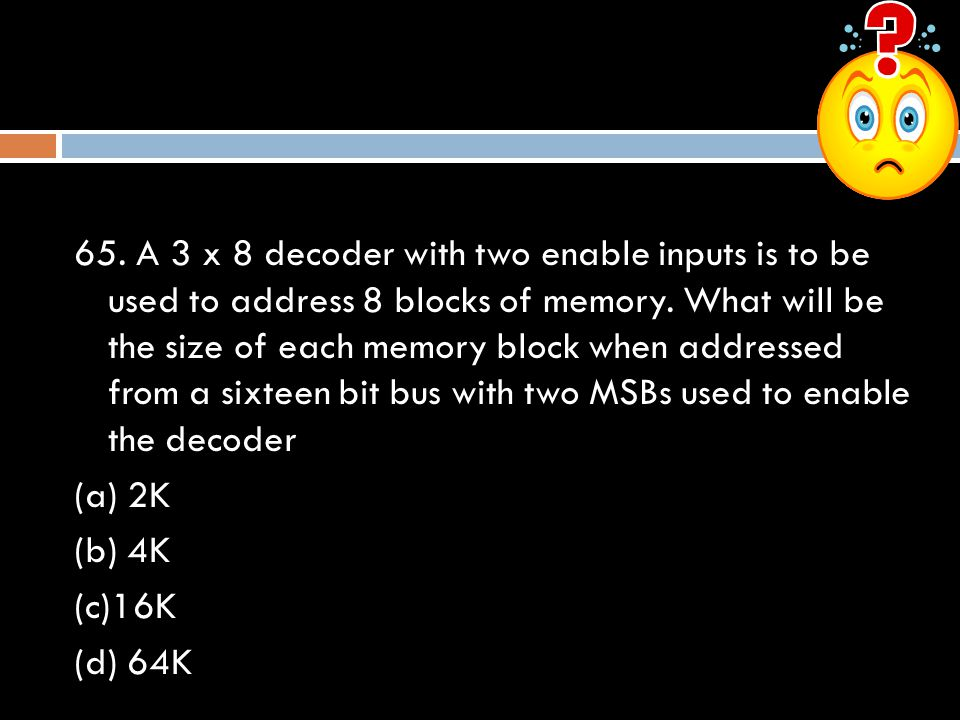 65. A 3 x 8 decoder with two enable inputs is to be used to address 8 blocks of memory. What will be the size of each memory block when addressed from
