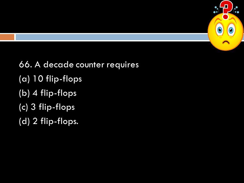 66. A decade counter requires (a) 10 flip-flops (b) 4 flip-flops (c) 3 flip-flops (d) 2 flip-flops.